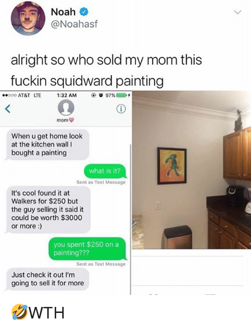 walkers: @Noahasf  alright so who sold my mom this  fuckin squidward painting  ..ooo AT&T LTE  1:32 AM  ④. O 97% @  2+  When u get home look  at the kitchen wallI  bought a painting  what is it?  Sent as Text Message  It's cool found it at  Walkers for $250 but  the guy selling it said it  could be worth $3000  or more:)  you spent $250 on a  painting???  Sent as Text Message  Just check it out l'm  going to sell it for more 🤣WTH