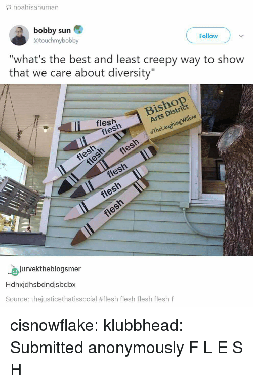 """Creepy, Tumblr, and Best: noahisahuman  bobby sun  @touchmybobby  Follow  """"what's the best and least creepy way to show  that we care about diversity""""  Distri  flesh  flesh  Arts  willow  jurvektheblogsmer  Hdhxjdhsbdndjsbdbx  Source: thejusticethatissocial #flesh flesh flesh flesh f cisnowflake: klubbhead:  Submitted anonymously  F L E S H"""