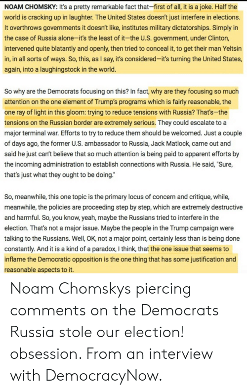 """Electioneer: NOAM CHOMSKY: It's a pretty remarkable fact that-first of all, it is a joke. Half the  world is cracking up in laughter. The United States doesn't just interfere in elections.  It overthrows governments it doesn't like, institutes military dictatorships. Simply in  the case of Russia alone-it's the least of it-the U.S. government, under Clinton,  intervened quite blatantly and openly, then tried to conceal it, to get their man Yeltsin  in, in all sorts of ways. So, this, as I say, it's considered-it's turning the United States,  again, into a laughingstock in the world.  So why are the Democrats focusing on this? In fact, why are they focusing so much  attention on the one element of Trump's programs which is fairly reasonable, the  one ray of light in this gloom: trying to reduce tensions with Russia? That's-the  tensions on the Russian border are extremely serious. They could escalate to a  major terminal war. Efforts to try to reduce them should be welcomed. Just a couple  of days ago, the former U.S. ambassador to Russia, Jack Matlock, came out and  said he just can't believe that so much attention is being paid to apparent efforts by  the incoming administration to establish connections with Russia. He said, """"Sure,  that's just what they ought to be doing.""""  So, meanwhile, this one topic is the primary locus of concern and critique, while,  meanwhile, the policies are proceeding step by step, which are extremely destructive  and harmful. So, you know, yeah, maybe the Russians tried to interfere in the  election. That's not a major issue. Maybe the people in the Trump campaign were  talking to the Russians. Well, OK, not a major point, certainly less than is being done  constantly. And it is a kind of a paradox, I think, that the one issue that seems to  inflame the Democratic opposition is the one thing that has some justification and  reasonable aspects to it. Noam Chomskys piercing comments on the Democrats  Russia stole our election! obsession. """
