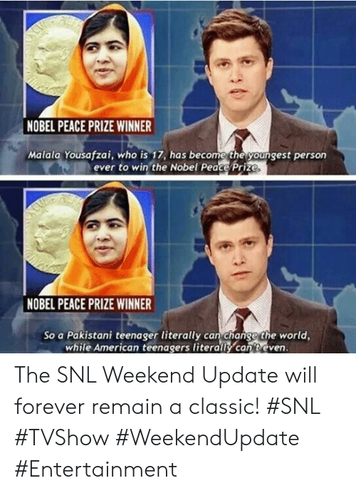 Snl, American, and Forever: NOBEL PEACE PRIZE WINNER  Malala Yousafzai, who is 17, has become the youngest person  ever to win the Nobel Peace Prize.  NCU  NOBEL PEACE PRIZE WINNER  So a Pakistani teenager literally can change the world,  while American teenagers literally can t even. The SNL Weekend Update will forever remain a classic! #SNL #TVShow #WeekendUpdate #Entertainment