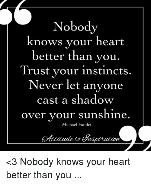Memes, Heart, and Michael: Nobodv  knows your heart  better than vou.  Trust vour instincts  Never let anyone  cast a shadow  over your sunshine  - Michael Faudet  AitoSdpiration <3 Nobody knows your heart better than you ...