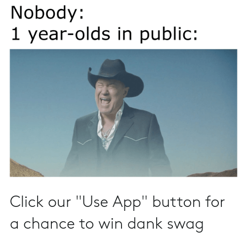 """Click, Dank, and Memes: Nobody:  1 year-olds in public: Click our """"Use App"""" button for a chance to win dank swag"""