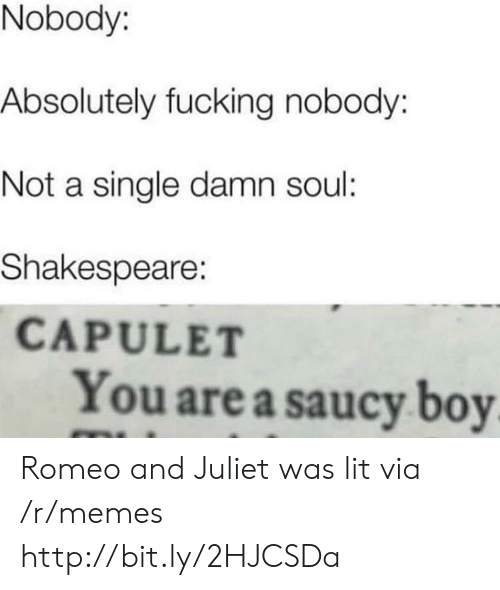 Fucking, Lit, and Memes: Nobody:  Absolutely fucking nobody:  Not a single damn soul:  Shakespeare:  CAPULET  You are a saucy boy Romeo and Juliet was lit via /r/memes http://bit.ly/2HJCSDa