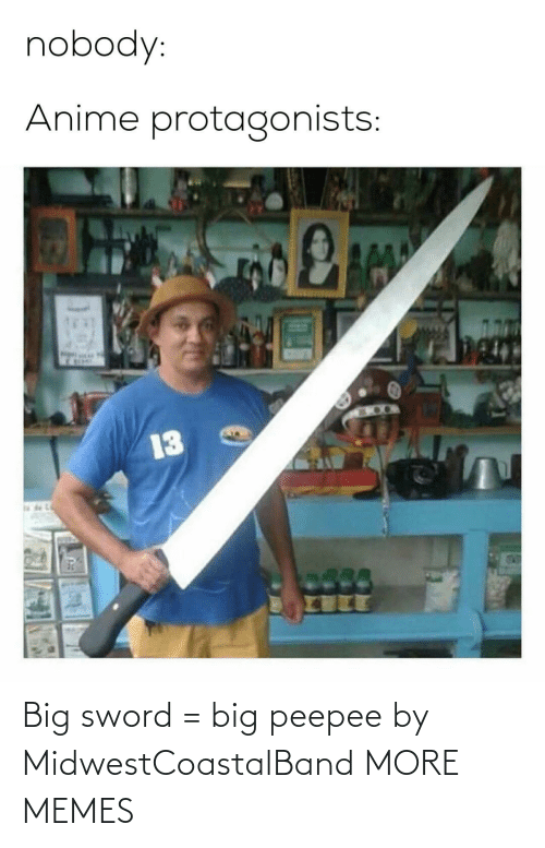 anime: nobody:  Anime protagonists:  13 Big sword = big peepee by MidwestCoastalBand MORE MEMES