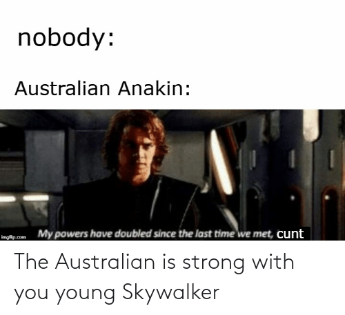Cunt, Time, and Strong: nobody:  Australian Anakin:  My powers have doubled since the last time we met, cunt  imgflip.com The Australian is strong with you young Skywalker