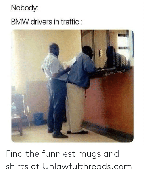 Bmw, Memes, and Traffic: Nobody:  BMW drivers in traffic  @MasiPopal Find the funniest mugs and shirts at Unlawfulthreads.com