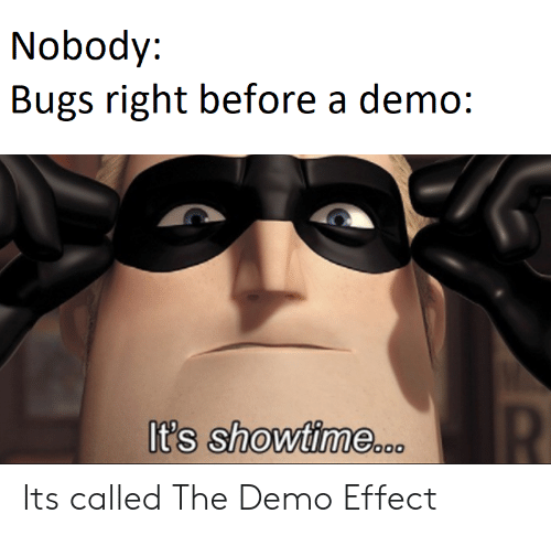 Showtime, Demo, and Right: Nobody:  Bugs right before a demo:  R  It's showtime..o Its called The Demo Effect