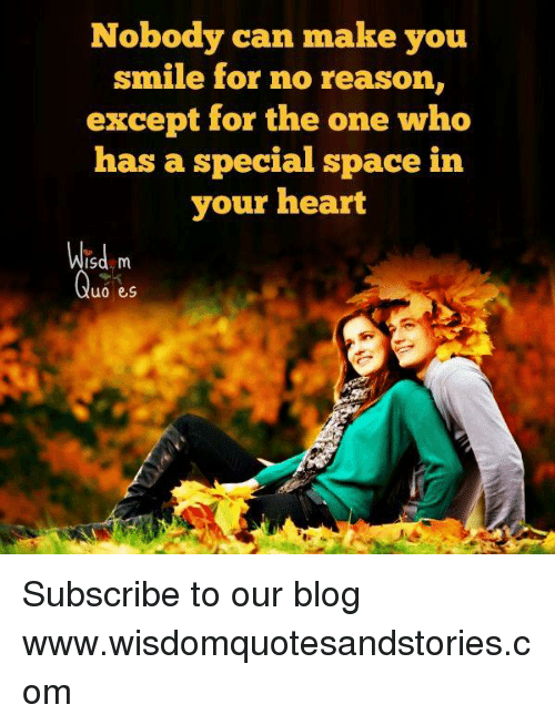Blog, Heart, and Smile: Nobody can make you  smile for no reason,  except for the one who  has a special space in  your heart  Wisd m  uo es Subscribe to our blog ► www.wisdomquotesandstories.com