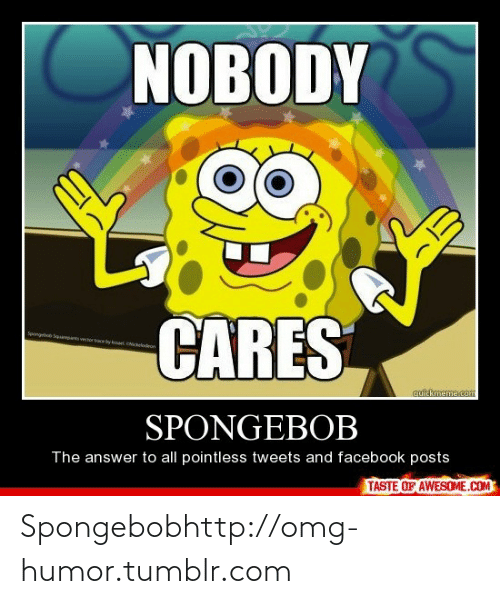 Facebook Posts: NOBODY  CARES  Spong  Sqpare woretyat Cceadeon  cuickmeme.com  SPONGEBOB  The answer to all pointless tweets and facebook posts  TASTE OF AWESOME.COM Spongebobhttp://omg-humor.tumblr.com