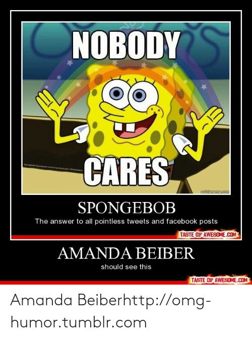 Facebook Posts: NOBODY  CARES  Spongebob Sqpr  or  by ka Ciclodron  cuickmeme.com  SPONGEBOB  The answer to all pointless tweets and facebook posts  TASTE OF AWESOME.COM  AMANDA BEIBER  should see this  TASTE OF AWESOME.COM Amanda Beiberhttp://omg-humor.tumblr.com