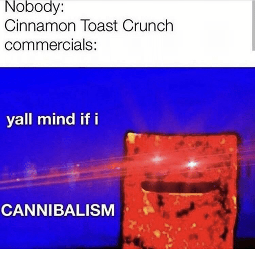 Toast, Mind, and Cinnamon: Nobody:  Cinnamon Toast Crunch  commercials:  yall mind if i  CANNIBALISM