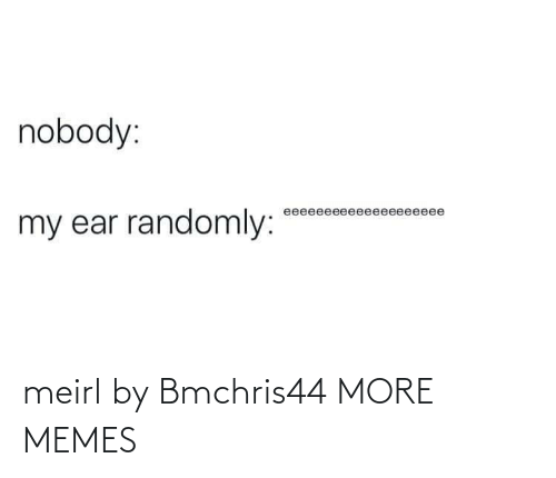 Dank, Memes, and Target: nobody:  eeeeeeeeeeeeeeeeeeee  my ear randomly: meirl by Bmchris44 MORE MEMES