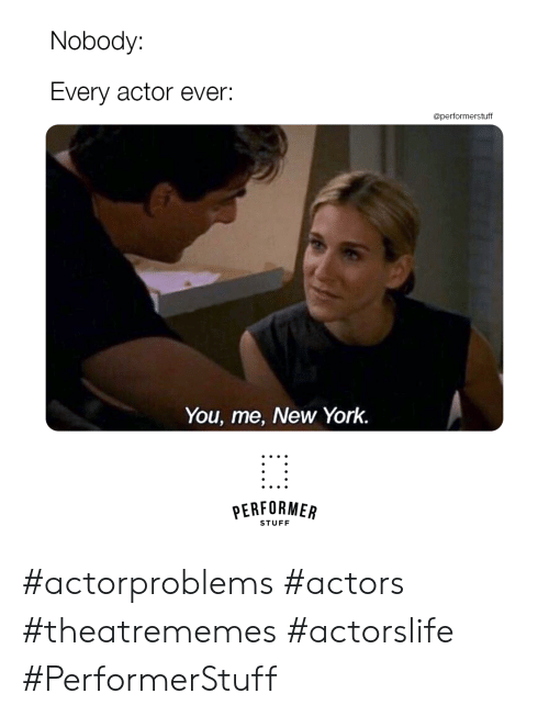 New York, Stuff, and York: Nobody:  Every actor ever:  @performerstuff  You, me, New York.  PERFORMER  STUFF #actorproblems #actors #theatrememes #actorslife #PerformerStuff