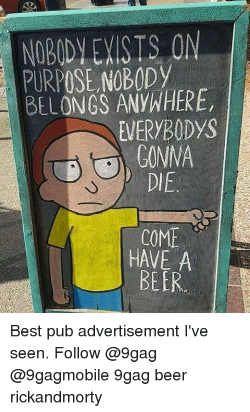 9gag, Beer, and Memes: NOBODY EXISTS ON  PURPOSE NOBODy  BELONGS ANYWHERE,  EVERYBODys  GONNA  COME  HAVE A  BEER Best pub advertisement I've seen. Follow @9gag @9gagmobile 9gag beer rickandmorty