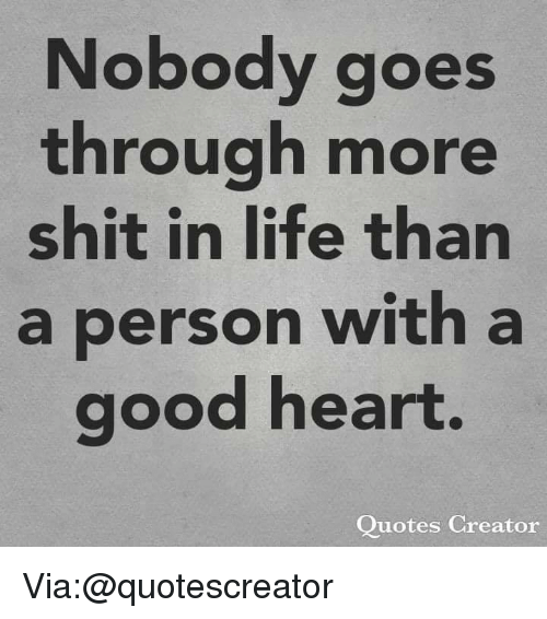 Life, Memes, and Shit: Nobody goes  through more  shit in life than  a person witha  good heart.  Quotes Creator Via:@quotescreator