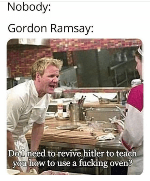 Gordon Ramsay: Nobody:  Gordon Ramsay:  DoIneed to revive hitler to teach  you how to use a fucking oven?