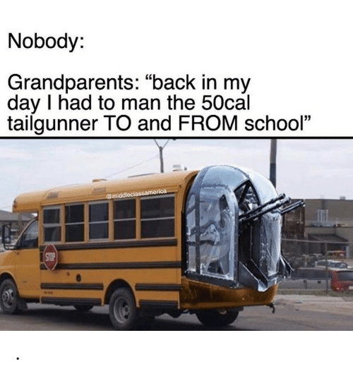 """Grandparents: Nobody:  Grandparents: """"back in my  day I had to man the 50cal  tailgunner TO and FROM school""""  @middleclassamerica  STOP ."""