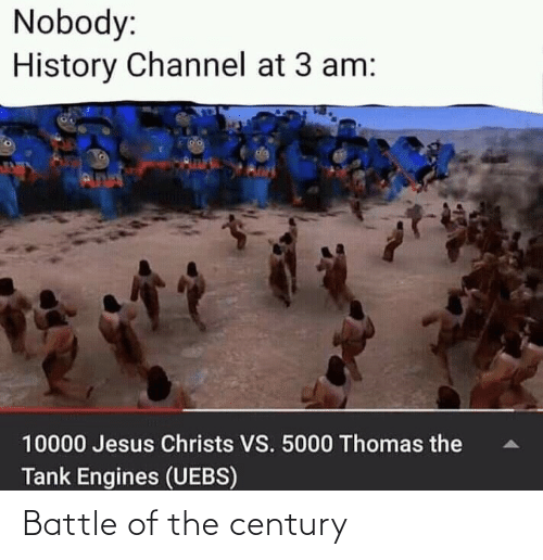 channel: Nobody:  History Channel at 3 am:  da  PUNN  10000 Jesus Christs VS. 5000 Thomas the  Tank Engines (UEBS) Battle of the century