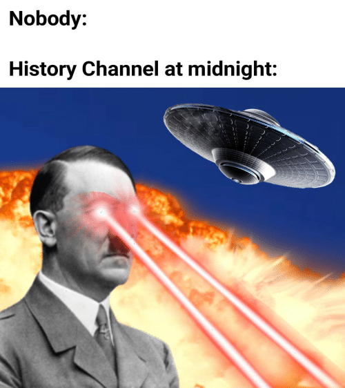 history channel: Nobody:  History Channel at midnight: