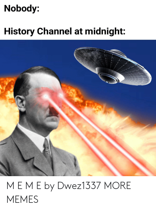 history channel: Nobody:  History Channel at midnight: M E M E by Dwez1337 MORE MEMES