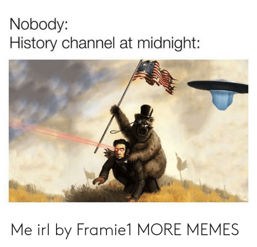 history channel: Nobody:  History channel at midnight: Me irl by Framie1 MORE MEMES