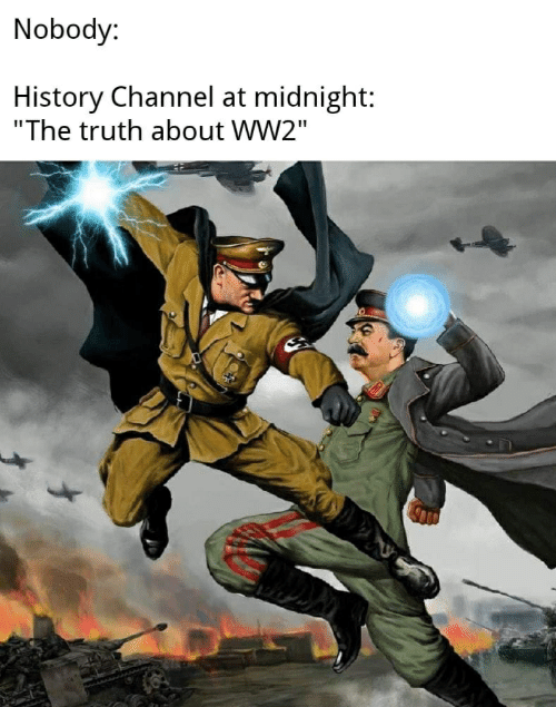 """History, Truth, and Ww2: Nobody:  History Channel at midnight:  """"The truth about WW2"""""""