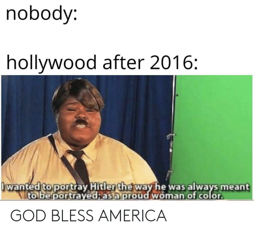 America, God, and Hitler: nobody:  hollywood after 2016:  wanted to portray Hitler the way he was always meant  to be portrayed;as a proud woman of color GOD BLESS AMERICA