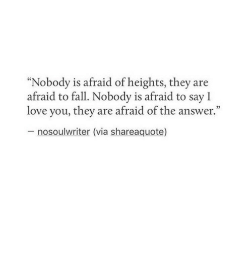 "Fall, Love, and Answer: ""Nobody is afraid of heights, they are  afraid to fall. Nobody is afraid to say l  love you, they are afraid of the answer.""  nosoulwriter (via shareaquote)"