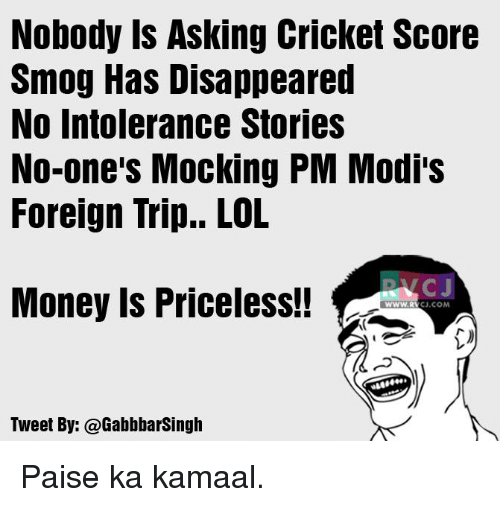 smog: Nobody is Asking Cricket Score  Smog Has Disappeared  No intolerance Stories  No one's Mocking PM Modi's  Foreign Trip.. LOL  NKC J  Money Is Priceless!!  WWW, RV  CJ.COM  Tweet By: @Gabbbarsingh Paise ka kamaal.