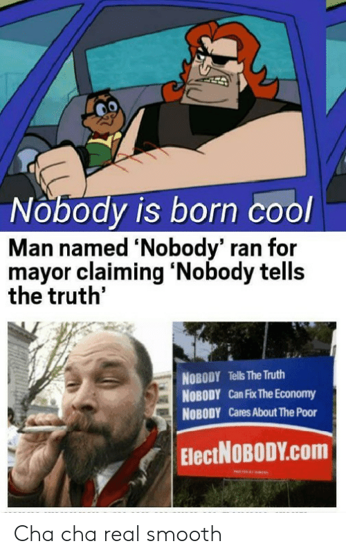 Smooth, Cool, and Truth: Nobody is born cool  Man named 'Nobody' ran for  mayor claiming 'Nobody tells  the truth'  NOBODY Tells The Truth  NOBODY Can Fix The Economy  NOBODY Cares About The Poor  ElectNOBODY.Com Cha cha real smooth