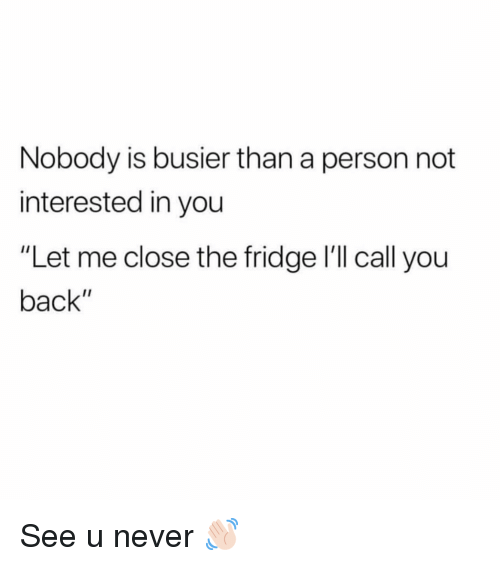 "Girl Memes, Never, and Back: Nobody is busier than a person not  interested in you  ""Let me close the fridge l'll call you  back"" See u never 👋🏻"