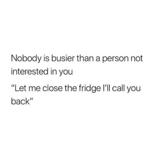 "Back, Fridge, and You: Nobody is busier than a person not  interested in you  ""Let me close the fridge l'll call you  back"""
