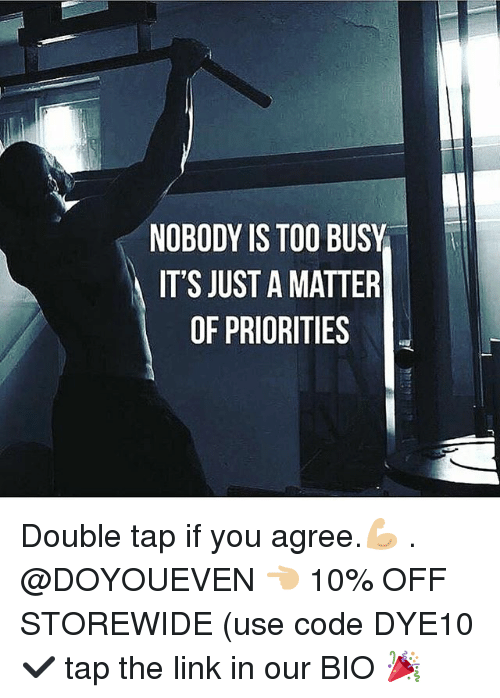 Gym, Link, and A Matter: NOBODY IS TOO BUSY  IT'S JUST A MATTER  OF PRIORITIES Double tap if you agree.💪🏼 . @DOYOUEVEN 👈🏼 10% OFF STOREWIDE (use code DYE10 ✔️ tap the link in our BIO 🎉