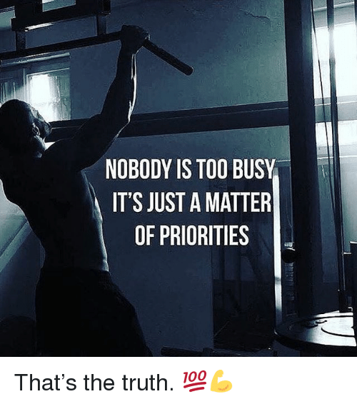 Memes, Truth, and A Matter: NOBODY IS TOO BUSY  IT'S JUST A MATTER  OF PRIORITIES That's the truth. 💯💪