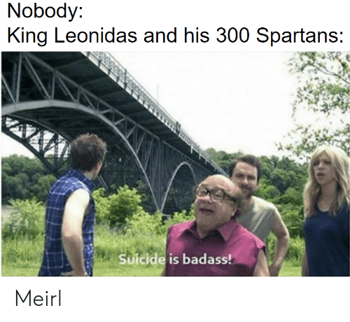 King Leonidas, Suicide, and Badass: Nobody  King Leonidas and his 300 Spartans  Suicide is badass! Meirl