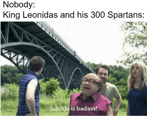 King Leonidas, Suicide, and Badass: Nobody:  King Leonidas and his 300 Spartans;  Suicide is badass