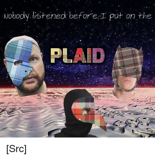 Reddit, Com, and Source: Nobody.listened before I put on the  PLAID [Src]