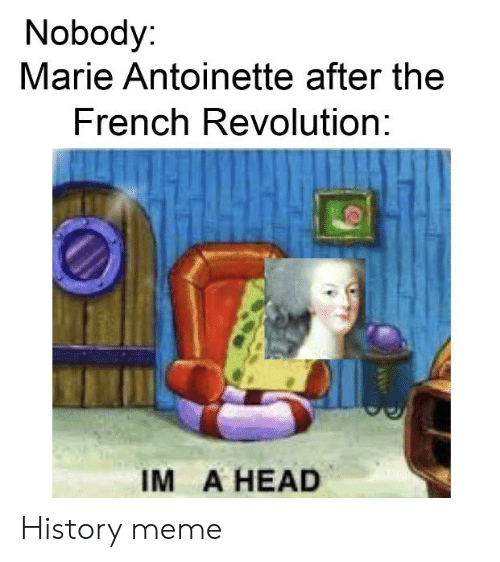 Head, Meme, and History: Nobody  Marie Antoinette after the  French Revolution:  IM A HEAD History meme