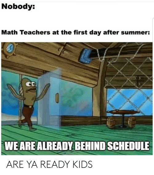 Summer, Kids, and Math: Nobody:  Math Teachers at the first day after summer:  CD  WE ARE ALREADY BEHIND SCHEDULE ARE YA READY KIDS