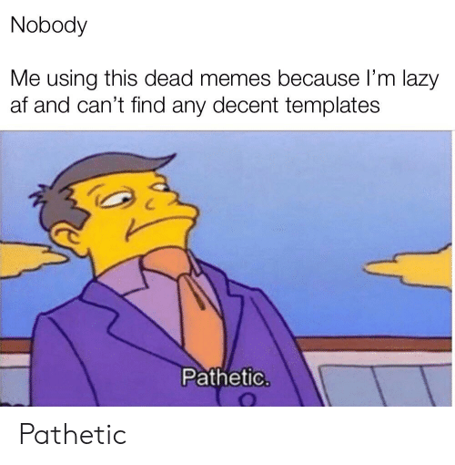 Af, Lazy, and Memes: Nobody  Me using this dead memes because I'm lazy  af and can't find any decent templates  Pathetic. Pathetic