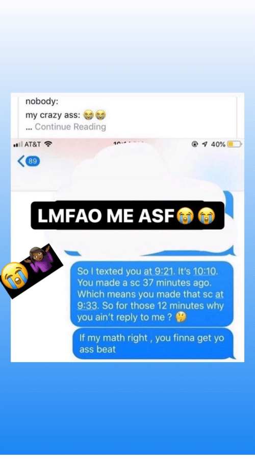Ass, Crazy, and Yo: nobody:  my crazy ass:  ...Continue Reading  i AT&T  10.  40%  89  LMFAO ME ASF  So I texted you at 9:21. It's 10:10.  You made a sc 37 minutes ago.  Which means you made that sc at  9:33. So for those 12 minutes why  you ain't reply to me?  If my math right, you finna get yo  ass beat