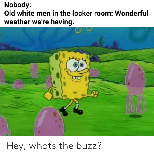 Weather, White, and Old: Nobody:  Old white men in the locker room: Wonderful  weather we're having. Hey, whats the buzz?