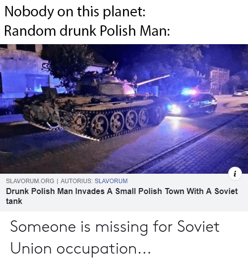 Drunk, Dank Memes, and Soviet: Nobody on this planet:  Random drunk Polish Man  00039  mar  SLAVORUM.ORG   AUTORIUS: SLAVORUM  Drunk Polish Man Invades A Small Polish Town With A Soviet  tank Someone is missing for Soviet Union occupation...