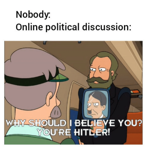 Hitler: Nobody.  Online political discussion:  WHY SHOULD I BELIEVE YOU?  YOU'RE HITLER!
