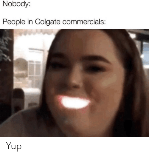 yup: Nobody:  People in Colgate commercials: Yup