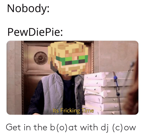 Time, B&o, and Pewdiepie: Nobody  PewDiePie:  Its Fricking Time Get in the b(o)at with dj (c)ow
