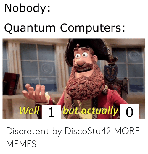 Computers: Nobody:  Quantum Computers:  u/DiscoStu42  Well 1but actually 0 Discretent by DiscoStu42 MORE MEMES