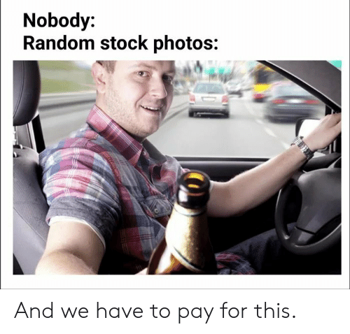 Stock Photos, Random, and Photos: Nobody:  Random stock photos: And we have to pay for this.