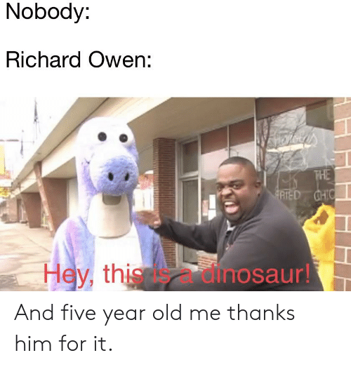 Dinosaur, History, and Old: Nobody  Richard Owen:  Hey, this is a dinosaur! And five year old me thanks him for it.