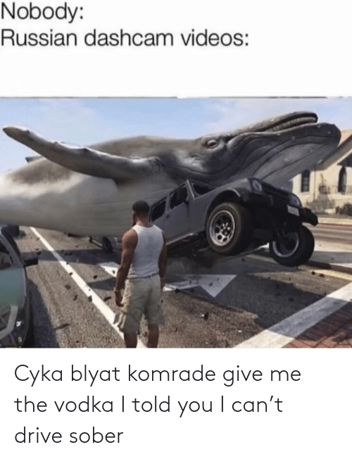 Vodka: Nobody:  Russian dashcam videos: Cyka blyat komrade give me the vodka I told you I can't drive sober